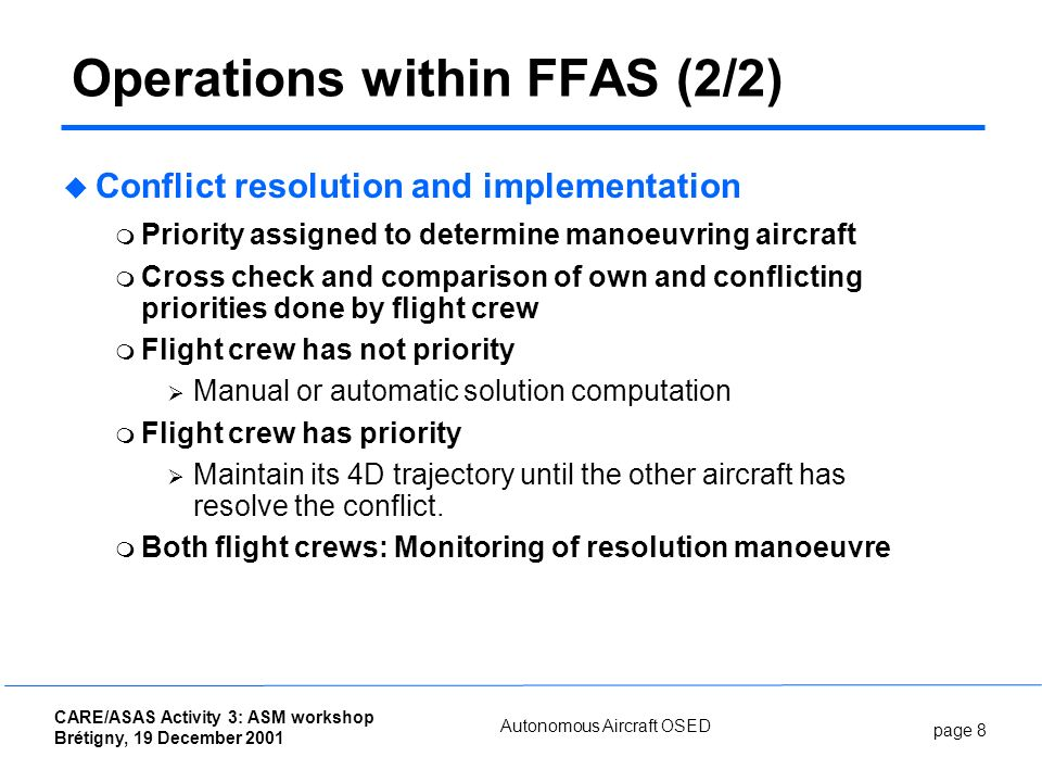 page 8 CARE/ASAS Activity 3: ASM workshop Brétigny, 19 December 2001 Autonomous Aircraft OSED Operations within FFAS (2/2) Conflict resolution and implementation Priority assigned to determine manoeuvring aircraft Cross check and comparison of own and conflicting priorities done by flight crew Flight crew has not priority Manual or automatic solution computation Flight crew has priority Maintain its 4D trajectory until the other aircraft has resolve the conflict.