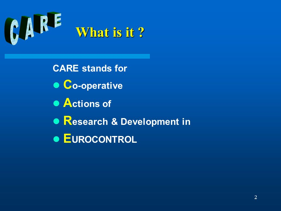 2 What is it ? What is it ? CARE stands for C o-operative A ctions of R esearch & Development in E UROCONTROL