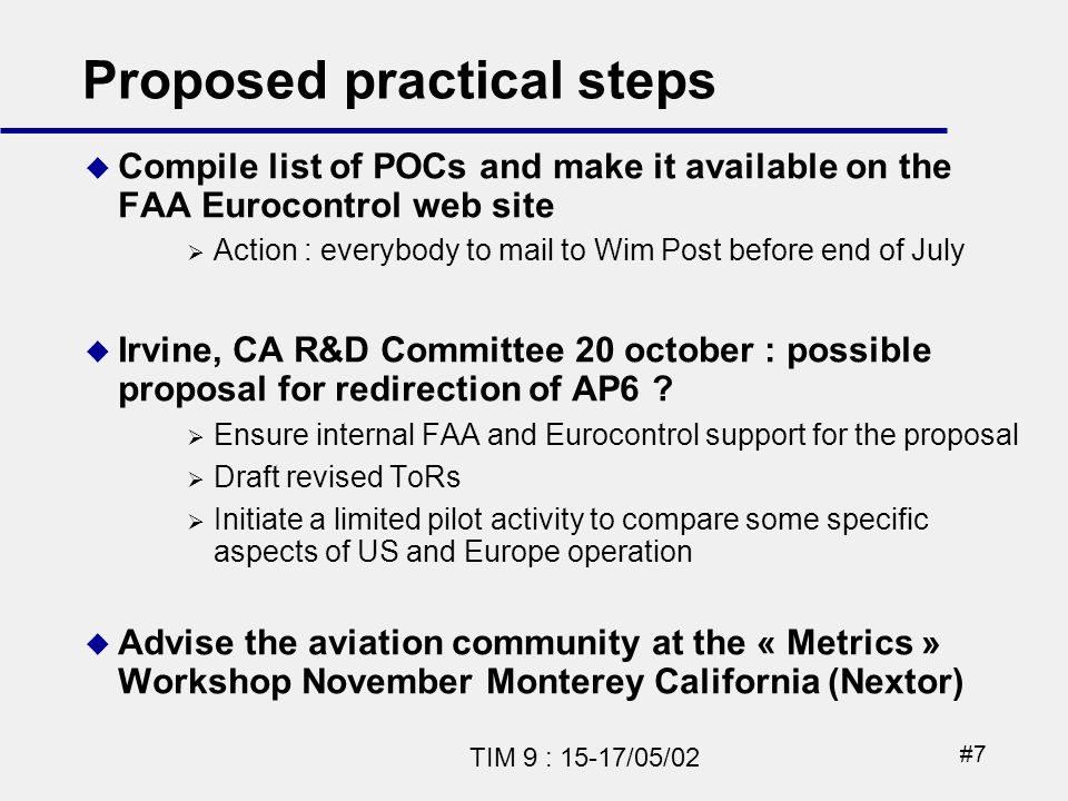 #7 TIM 9 : 15-17/05/02 Proposed practical steps Compile list of POCs and make it available on the FAA Eurocontrol web site Action : everybody to mail to Wim Post before end of July Irvine, CA R&D Committee 20 october : possible proposal for redirection of AP6 .