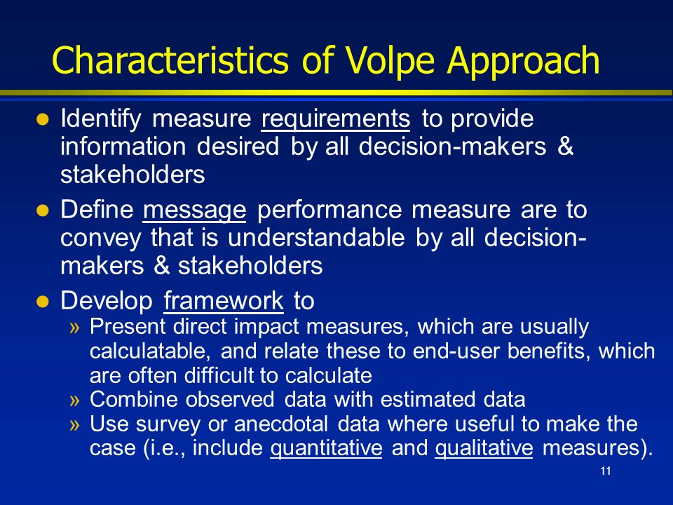 11 Characteristics of Volpe Approach l Identify measure requirements to provide information desired by all decision-makers & stakeholders l Define message performance measure are to convey that is understandable by all decision- makers & stakeholders l Develop framework to »Present direct impact measures, which are usually calculatable, and relate these to end-user benefits, which are often difficult to calculate »Combine observed data with estimated data »Use survey or anecdotal data where useful to make the case (i.e., include quantitative and qualitative measures).