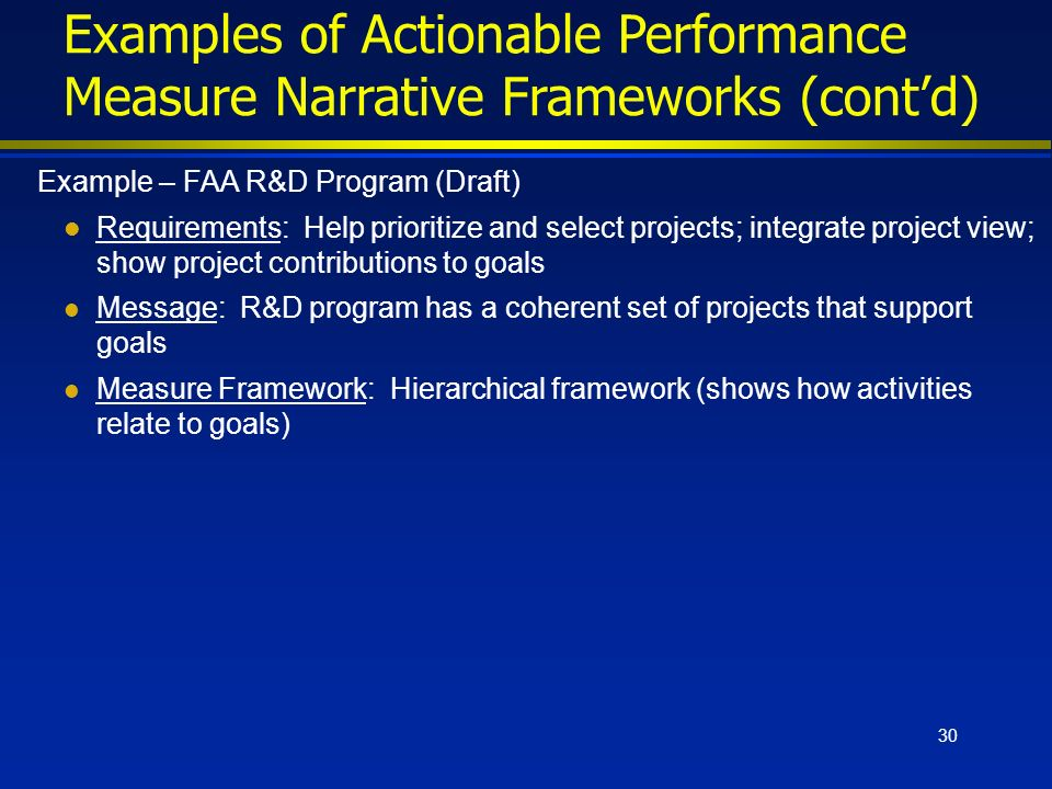 30 Examples of Actionable Performance Measure Narrative Frameworks (contd) Example – FAA R&D Program (Draft) l Requirements: Help prioritize and select projects; integrate project view; show project contributions to goals l Message: R&D program has a coherent set of projects that support goals l Measure Framework: Hierarchical framework (shows how activities relate to goals)