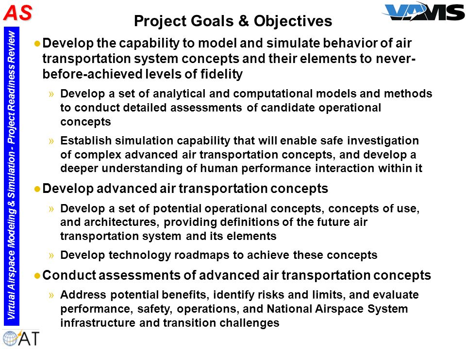 Project Goals & Objectives l Develop the capability to model and simulate behavior of air transportation system concepts and their elements to never- before-achieved levels of fidelity »Develop a set of analytical and computational models and methods to conduct detailed assessments of candidate operational concepts »Establish simulation capability that will enable safe investigation of complex advanced air transportation concepts, and develop a deeper understanding of human performance interaction within it l Develop advanced air transportation concepts »Develop a set of potential operational concepts, concepts of use, and architectures, providing definitions of the future air transportation system and its elements »Develop technology roadmaps to achieve these concepts l Conduct assessments of advanced air transportation concepts »Address potential benefits, identify risks and limits, and evaluate performance, safety, operations, and National Airspace System infrastructure and transition challenges AS Virtual Airspace Modeling & Simulation - Project Readiness Review