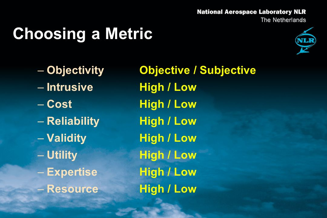Choosing a Metric –ObjectivityObjective / Subjective –IntrusiveHigh / Low –CostHigh / Low –ReliabilityHigh / Low –ValidityHigh / Low –UtilityHigh / Low –ExpertiseHigh / Low –ResourceHigh / Low