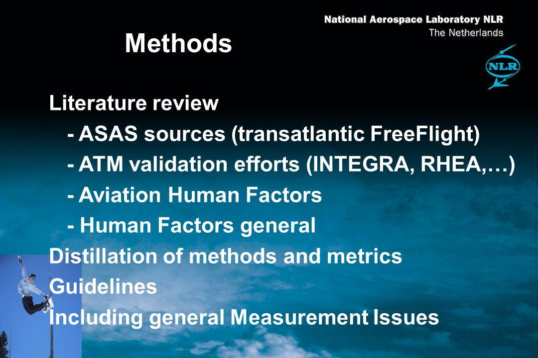 Methods Literature review - ASAS sources (transatlantic FreeFlight) - ATM validation efforts (INTEGRA, RHEA,…) - Aviation Human Factors - Human Factors general Distillation of methods and metrics Guidelines Including general Measurement Issues