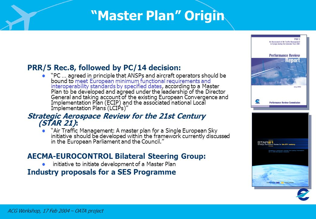 ACG Workshop, 17 Feb 2004 – OATA project Master Plan Origin PRR/5 Rec.8, followed by PC/14 decision: l PC … agreed in principle that ANSPs and aircraft operators should be bound to meet European minimum functional requirements and interoperability standards by specified dates, according to a Master Plan to be developed and agreed under the leadership of the Director General and taking account of the existing European Convergence and Implementation Plan (ECIP) and the associated national Local Implementation Plans (LCIPs) Strategic Aerospace Review for the 21st Century (STAR 21): l Air Traffic Management: A master plan for a Single European Sky initiative should be developed within the framework currently discussed in the European Parliament and the Council.