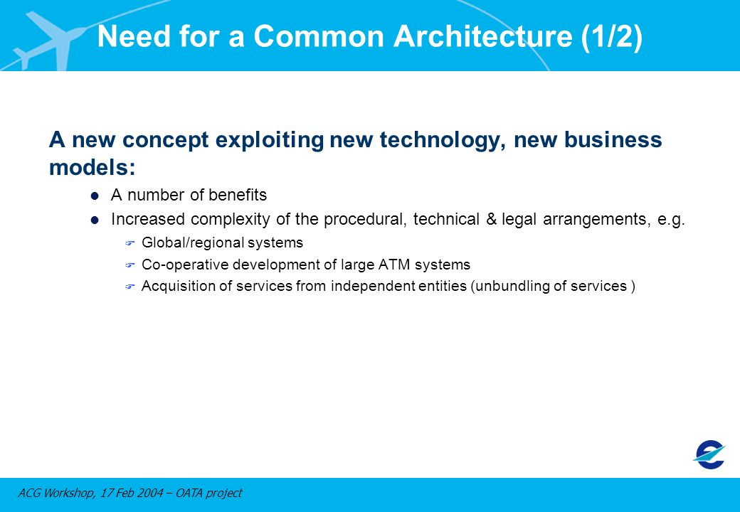 ACG Workshop, 17 Feb 2004 – OATA project Need for a Common Architecture (1/2) A new concept exploiting new technology, new business models: l A number of benefits l Increased complexity of the procedural, technical & legal arrangements, e.g.
