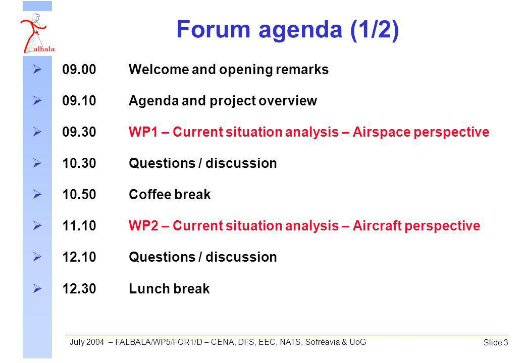 Slide 4 July 2004 – FALBALA/WP5/FOR1/D – CENA, DFS, EEC, NATS, Sofréavia & UoG Forum agenda (2/2) 14.00WP4 – Operational indicators, questionnaires, and workshop 15.00Questions / discussion 15.20Coffee break 15.40WP3 – Assessment of possible operational benefits 16.20Questions / discussion 16.40Project conclusions and recommendations 16.55Concluding remarks 17.00Close