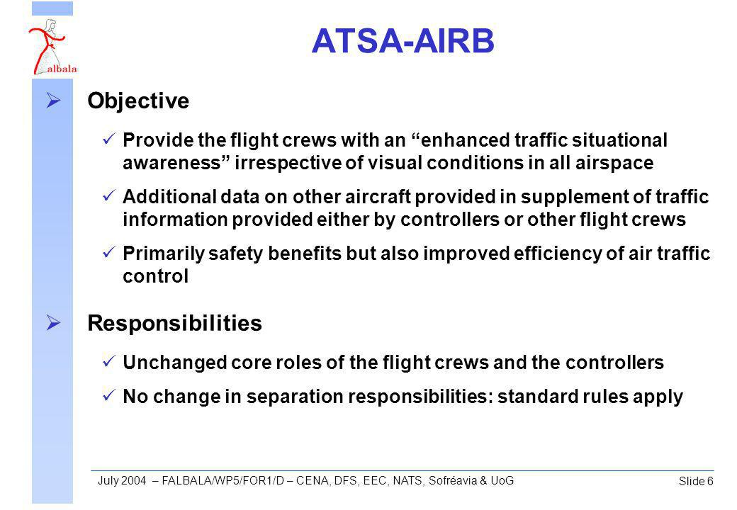 Slide 6 July 2004 – FALBALA/WP5/FOR1/D – CENA, DFS, EEC, NATS, Sofréavia & UoG ATSA-AIRB Objective Provide the flight crews with an enhanced traffic situational awareness irrespective of visual conditions in all airspace Additional data on other aircraft provided in supplement of traffic information provided either by controllers or other flight crews Primarily safety benefits but also improved efficiency of air traffic control Responsibilities Unchanged core roles of the flight crews and the controllers No change in separation responsibilities: standard rules apply