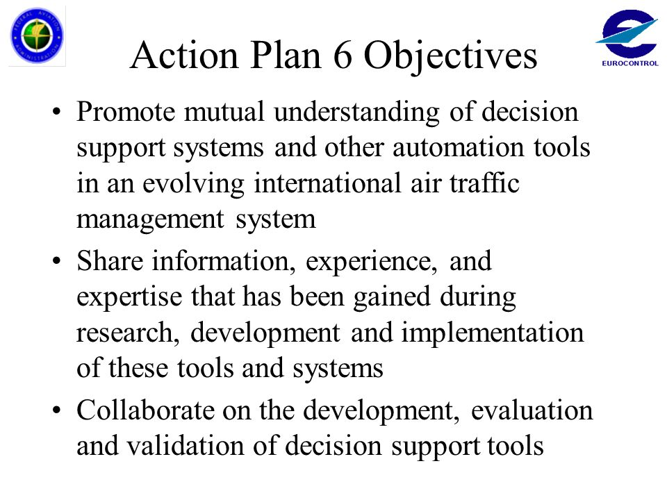 Action Plan 6 Objectives Promote mutual understanding of decision support systems and other automation tools in an evolving international air traffic management system Share information, experience, and expertise that has been gained during research, development and implementation of these tools and systems Collaborate on the development, evaluation and validation of decision support tools