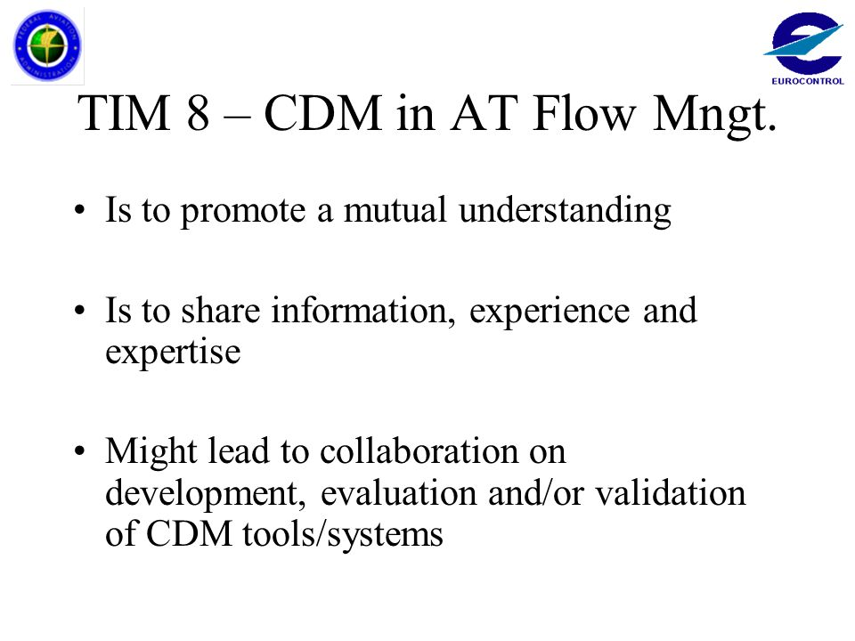 TIM 8 – CDM in AT Flow Mngt. Is to promote a mutual understanding Is to share information, experience and expertise Might lead to collaboration on dev