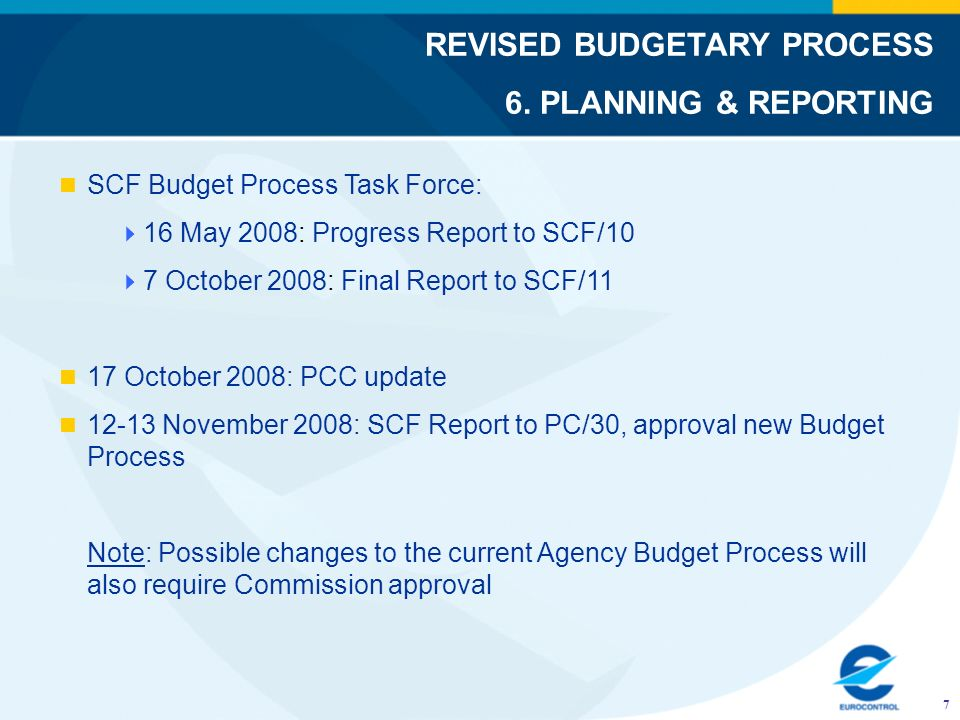 SCF Budget Process Task Force: 16 May 2008: Progress Report to SCF/10 7 October 2008: Final Report to SCF/11 17 October 2008: PCC update 12-13 November 2008: SCF Report to PC/30, approval new Budget Process Note: Possible changes to the current Agency Budget Process will also require Commission approval REVISED BUDGETARY PROCESS 6.