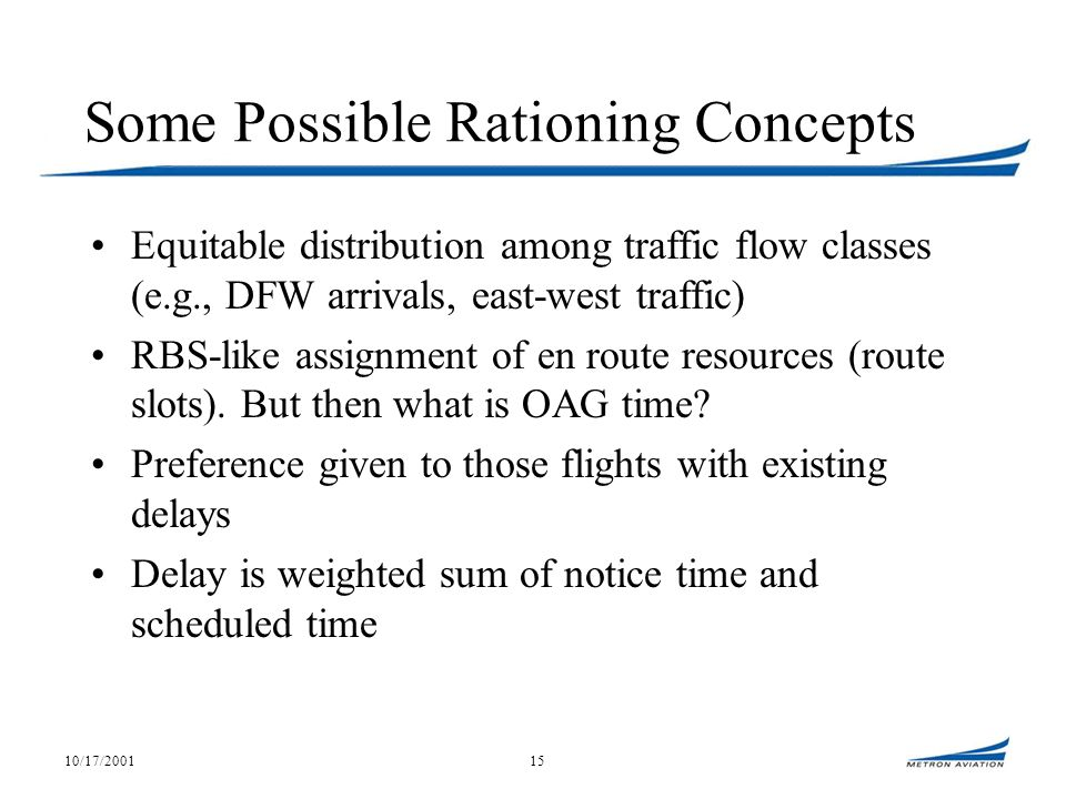 10/17/200115 Some Possible Rationing Concepts Equitable distribution among traffic flow classes (e.g., DFW arrivals, east-west traffic) RBS-like assignment of en route resources (route slots).