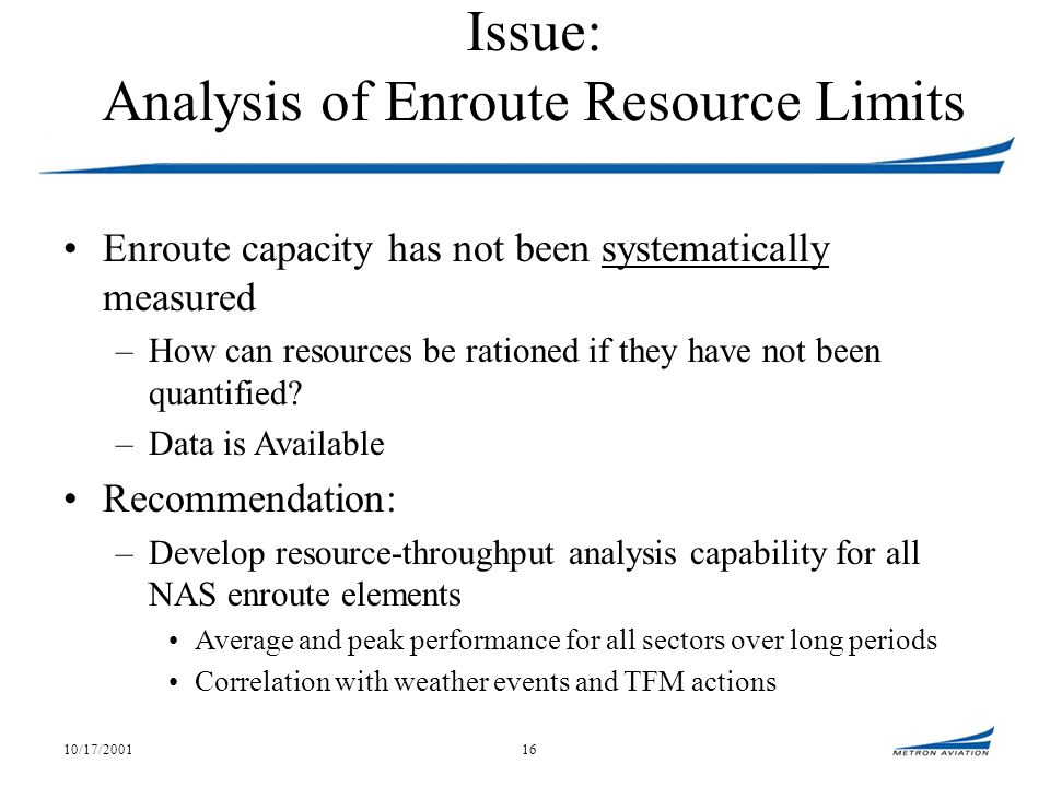 10/17/200116 Issue: Analysis of Enroute Resource Limits Enroute capacity has not been systematically measured –How can resources be rationed if they have not been quantified.