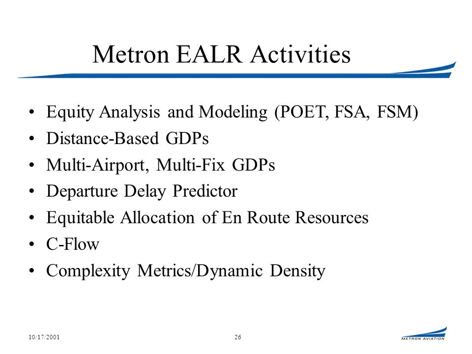 10/17/200126 Metron EALR Activities Equity Analysis and Modeling (POET, FSA, FSM) Distance-Based GDPs Multi-Airport, Multi-Fix GDPs Departure Delay Predictor Equitable Allocation of En Route Resources C-Flow Complexity Metrics/Dynamic Density