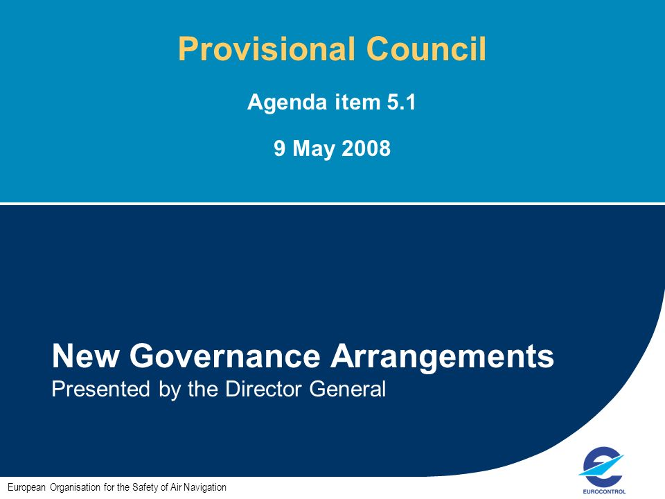 1 New Governance Arrangements Presented by the Director General European Organisation for the Safety of Air Navigation Provisional Council Agenda item 5.1 9 May 2008