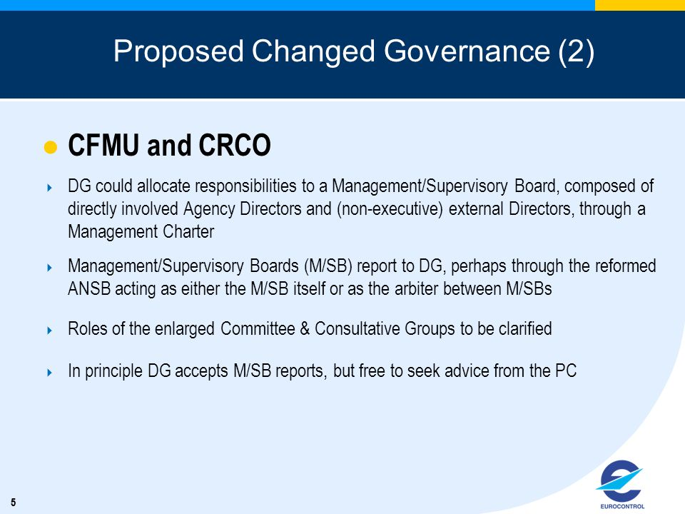 55 Proposed Changed Governance (2) CFMU and CRCO DG could allocate responsibilities to a Management/Supervisory Board, composed of directly involved Agency Directors and (non-executive) external Directors, through a Management Charter Management/Supervisory Boards (M/SB) report to DG, perhaps through the reformed ANSB acting as either the M/SB itself or as the arbiter between M/SBs Roles of the enlarged Committee & Consultative Groups to be clarified In principle DG accepts M/SB reports, but free to seek advice from the PC