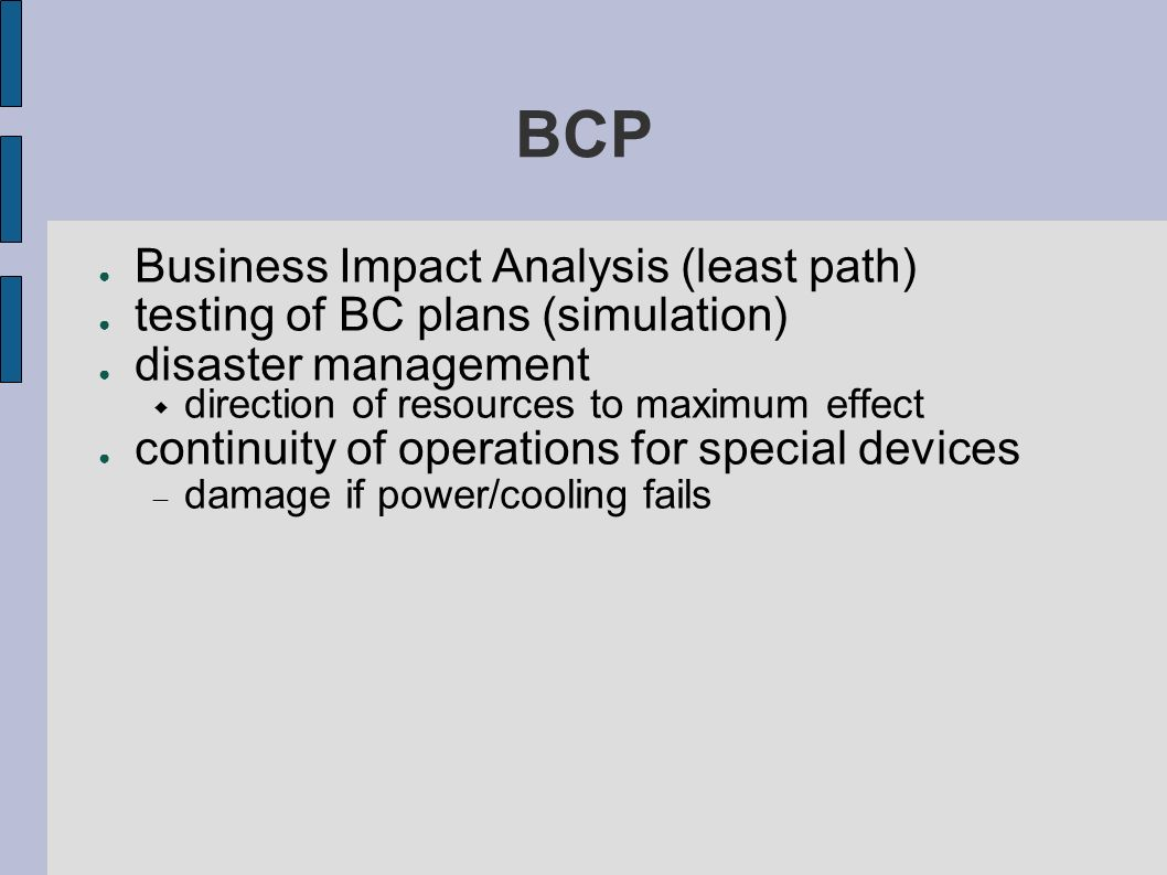 BCP Business Impact Analysis (least path) testing of BC plans (simulation) disaster management direction of resources to maximum effect continuity of operations for special devices damage if power/cooling fails