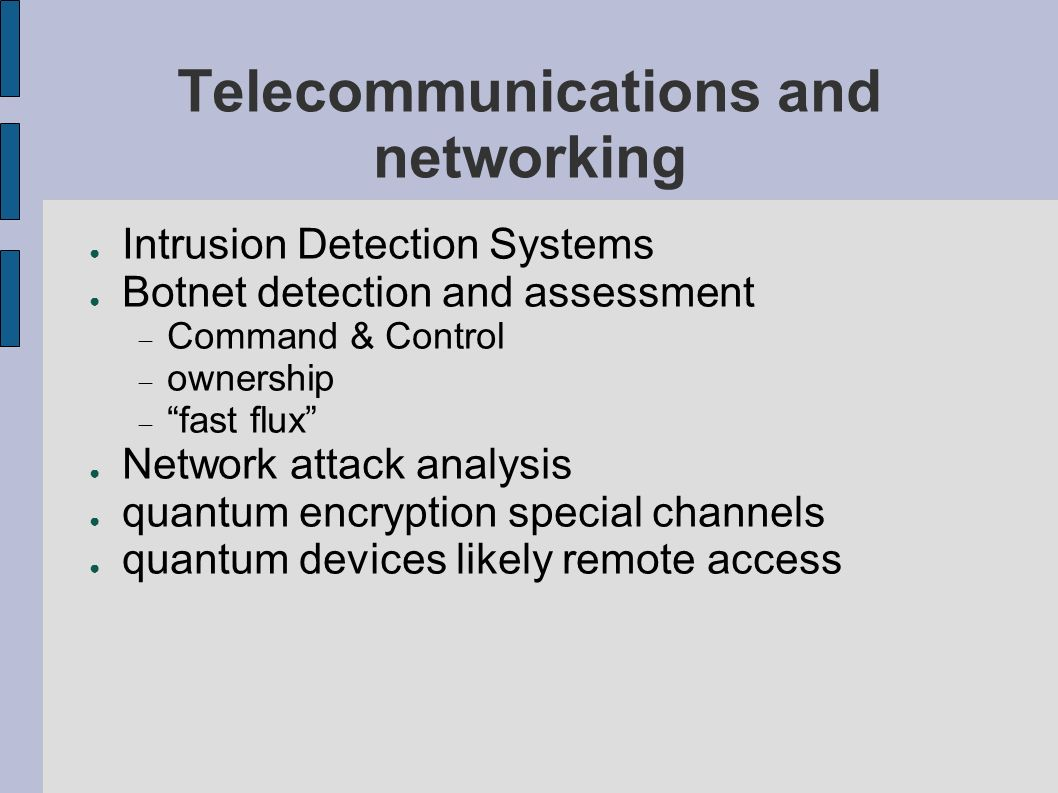 Telecommunications and networking Intrusion Detection Systems Botnet detection and assessment Command & Control ownership fast flux Network attack analysis quantum encryption special channels quantum devices likely remote access