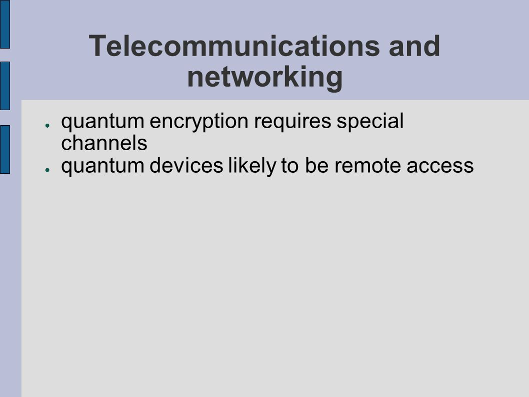 Telecommunications and networking quantum encryption requires special channels quantum devices likely to be remote access