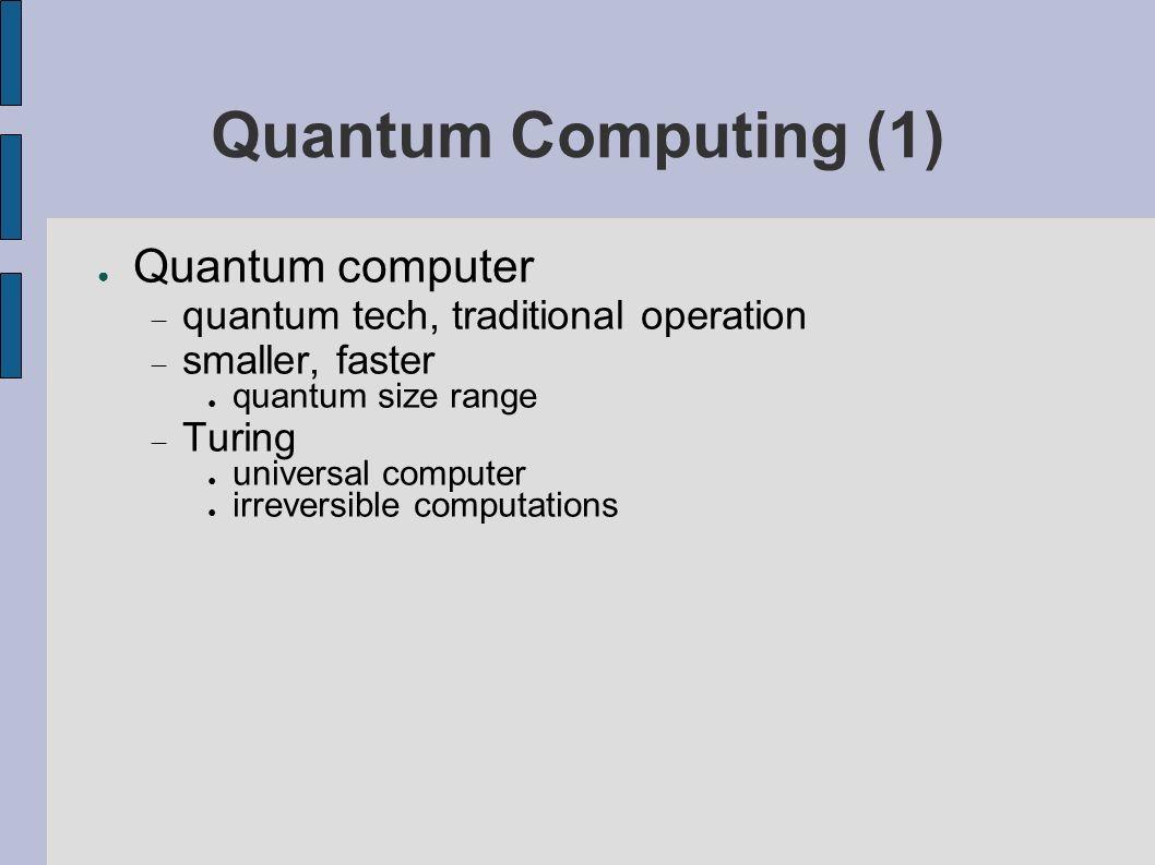 Quantum Computing (1) Quantum computer quantum tech, traditional operation smaller, faster quantum size range Turing universal computer irreversible computations