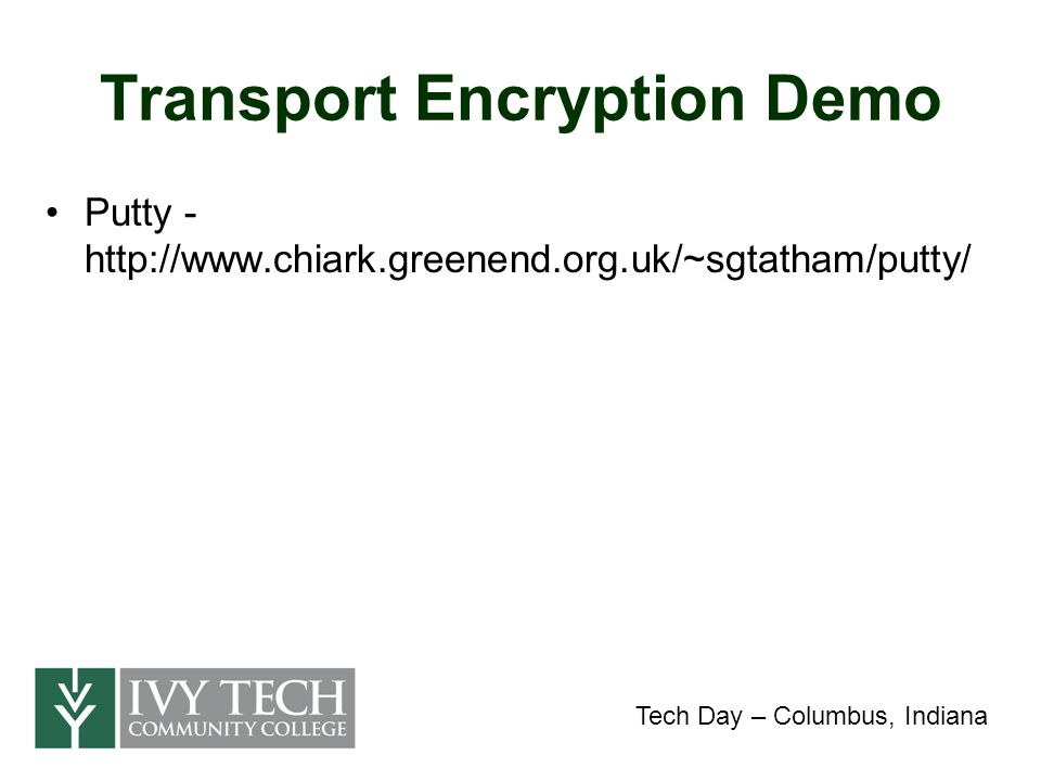 Transport Encryption Demo Putty - http://www.chiark.greenend.org.uk/~sgtatham/putty/ Tech Day – Columbus, Indiana