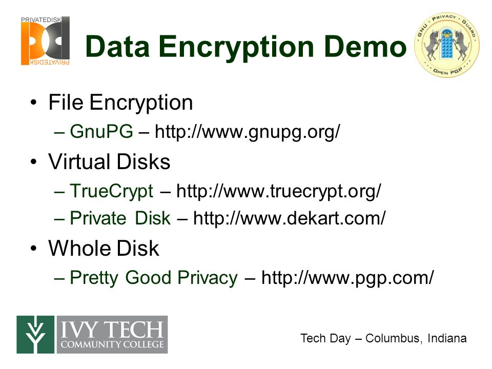 Data Encryption Demo File Encryption –GnuPG – http://www.gnupg.org/ Virtual Disks –TrueCrypt – http://www.truecrypt.org/ –Private Disk – http://www.dekart.com/ Whole Disk –Pretty Good Privacy – http://www.pgp.com/ Tech Day – Columbus, Indiana