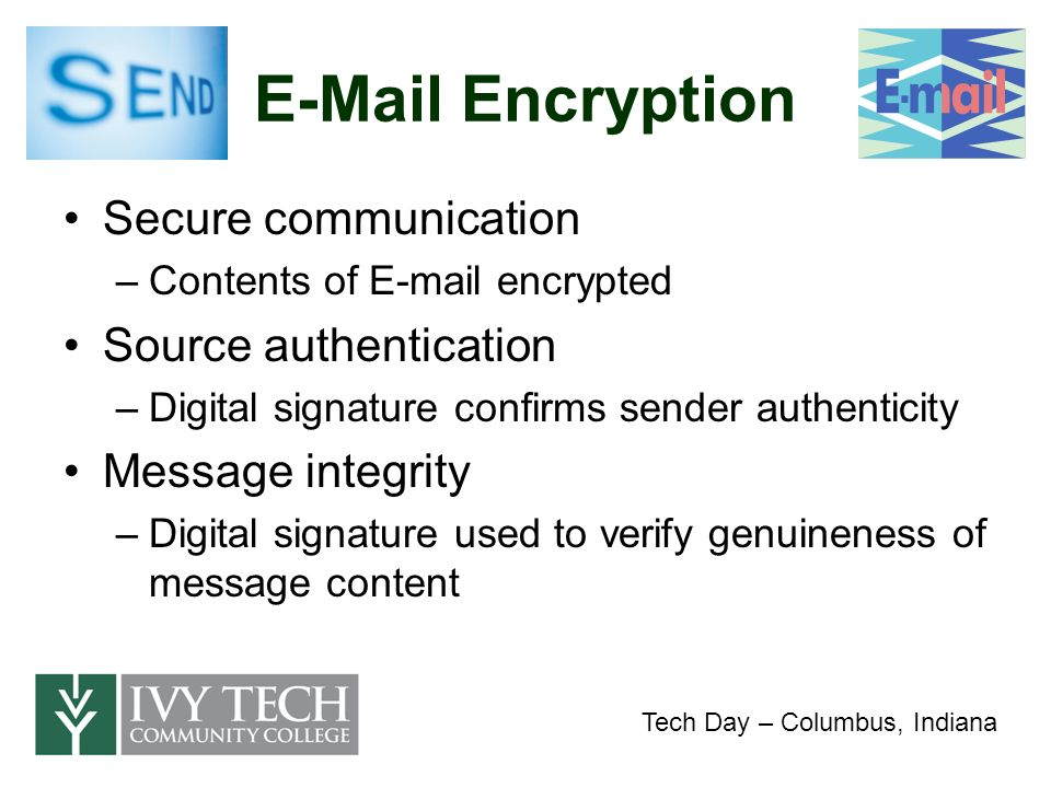 E-Mail Encryption Secure communication –Contents of E-mail encrypted Source authentication –Digital signature confirms sender authenticity Message integrity –Digital signature used to verify genuineness of message content Tech Day – Columbus, Indiana