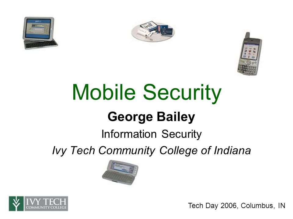 Mobile Security George Bailey Information Security Ivy Tech Community College of Indiana Tech Day 2006, Columbus, IN