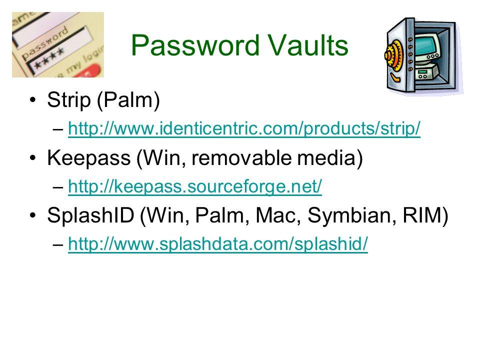 Password Vaults Strip (Palm) –http://www.identicentric.com/products/strip/http://www.identicentric.com/products/strip/ Keepass (Win, removable media) –http://keepass.sourceforge.net/http://keepass.sourceforge.net/ SplashID (Win, Palm, Mac, Symbian, RIM) –http://www.splashdata.com/splashid/http://www.splashdata.com/splashid/