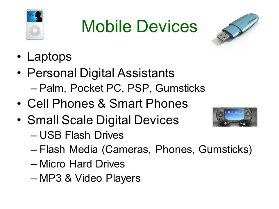 Mobile Devices Laptops Personal Digital Assistants –Palm, Pocket PC, PSP, Gumsticks Cell Phones & Smart Phones Small Scale Digital Devices –USB Flash Drives –Flash Media (Cameras, Phones, Gumsticks) –Micro Hard Drives –MP3 & Video Players