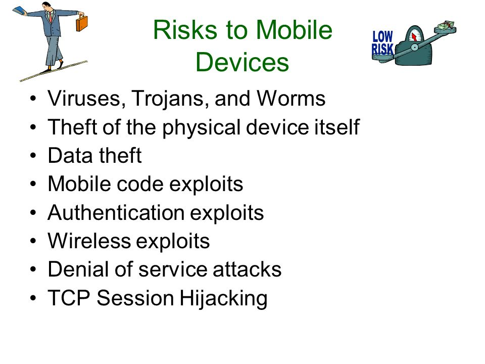 Risks to Mobile Devices Viruses, Trojans, and Worms Theft of the physical device itself Data theft Mobile code exploits Authentication exploits Wireless exploits Denial of service attacks TCP Session Hijacking