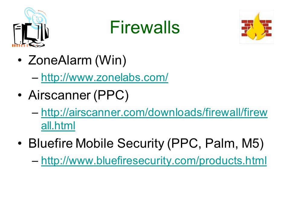 Firewalls ZoneAlarm (Win) –http://www.zonelabs.com/http://www.zonelabs.com/ Airscanner (PPC) –http://airscanner.com/downloads/firewall/firew all.htmlhttp://airscanner.com/downloads/firewall/firew all.html Bluefire Mobile Security (PPC, Palm, M5) –http://www.bluefiresecurity.com/products.htmlhttp://www.bluefiresecurity.com/products.html