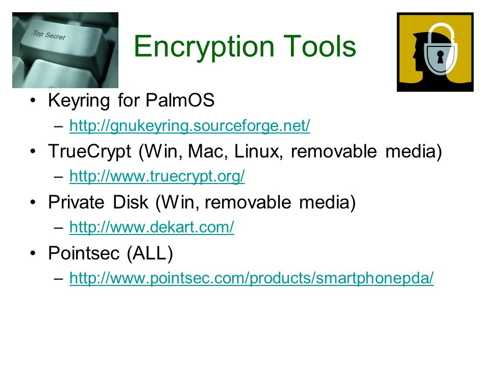 Encryption Tools Keyring for PalmOS –http://gnukeyring.sourceforge.net/http://gnukeyring.sourceforge.net/ TrueCrypt (Win, Mac, Linux, removable media) –http://www.truecrypt.org/http://www.truecrypt.org/ Private Disk (Win, removable media) –http://www.dekart.com/http://www.dekart.com/ Pointsec (ALL) –http://www.pointsec.com/products/smartphonepda/http://www.pointsec.com/products/smartphonepda/