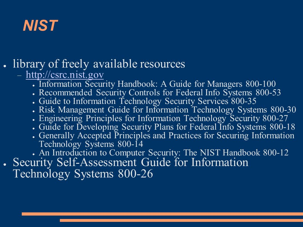 NIST library of freely available resources http://csrc.nist.gov Information Security Handbook: A Guide for Managers 800-100 Recommended Security Contr