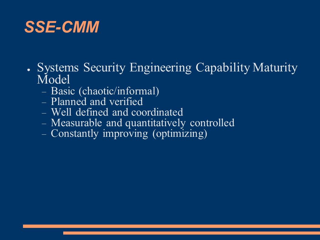 SSE-CMM Systems Security Engineering Capability Maturity Model Basic (chaotic/informal) Planned and verified Well defined and coordinated Measurable a