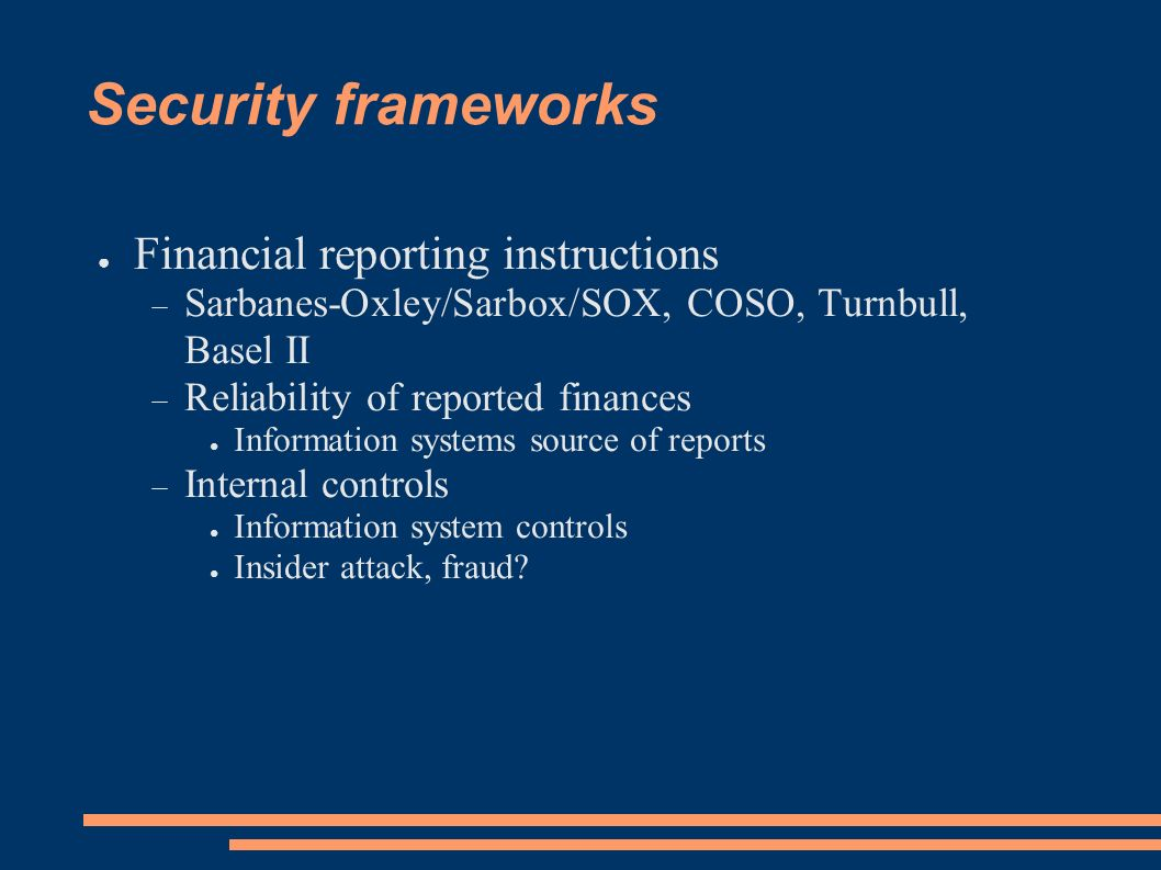 Security frameworks Financial reporting instructions Sarbanes-Oxley/Sarbox/SOX, COSO, Turnbull, Basel II Reliability of reported finances Information