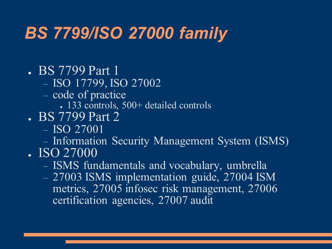 BS 7799/ISO 27000 family BS 7799 Part 1 ISO 17799, ISO 27002 code of practice 133 controls, 500+ detailed controls BS 7799 Part 2 ISO 27001 Informatio