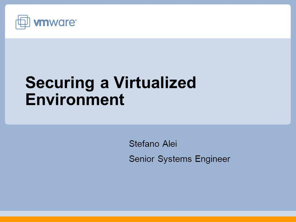 Securing a Virtualized Environment Stefano Alei Senior Systems Engineer