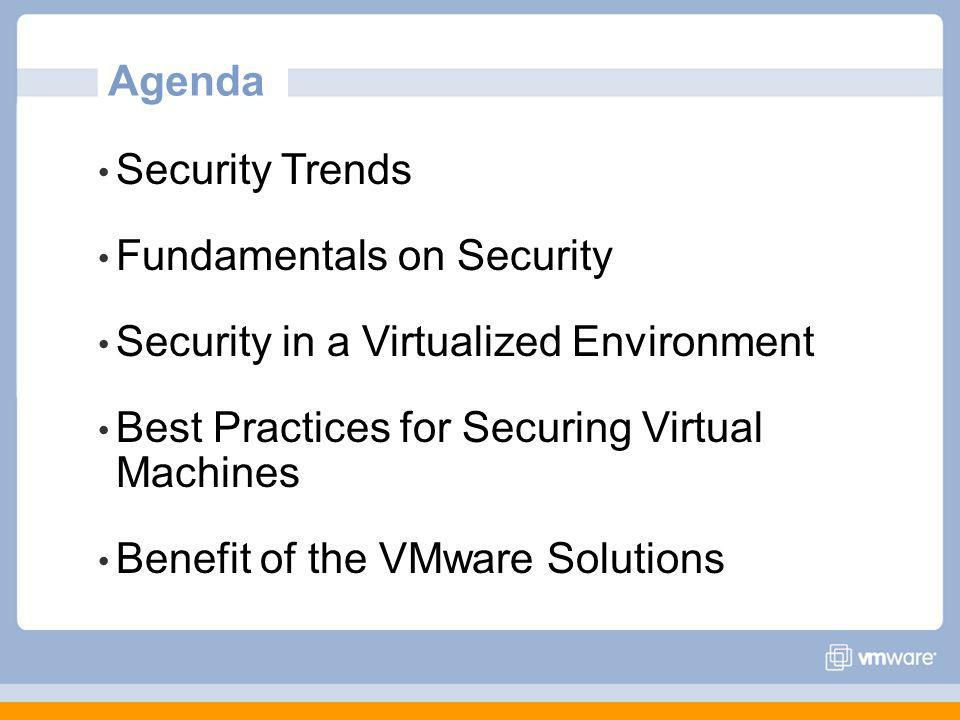 Agenda Security Trends Fundamentals on Security Security in a Virtualized Environment Best Practices for Securing Virtual Machines Benefit of the VMwa