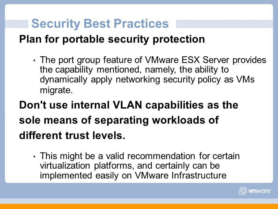 Plan for portable security protection The port group feature of VMware ESX Server provides the capability mentioned, namely, the ability to dynamically apply networking security policy as VMs migrate.