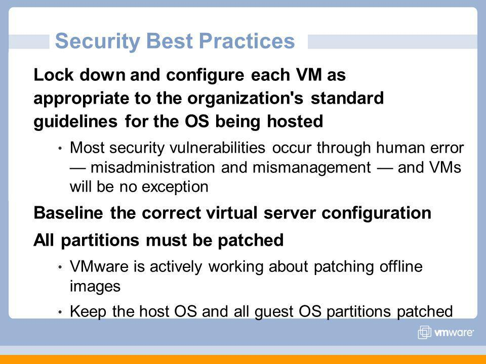 Lock down and configure each VM as appropriate to the organization s standard guidelines for the OS being hosted Most security vulnerabilities occur through human error misadministration and mismanagement and VMs will be no exception Baseline the correct virtual server configuration All partitions must be patched VMware is actively working about patching offline images Keep the host OS and all guest OS partitions patched Security Best Practices