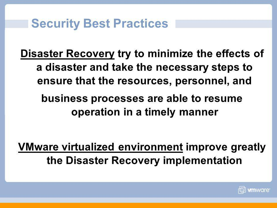 Security Best Practices Disaster Recovery try to minimize the effects of a disaster and take the necessary steps to ensure that the resources, personnel, and business processes are able to resume operation in a timely manner VMware virtualized environment improve greatly the Disaster Recovery implementation