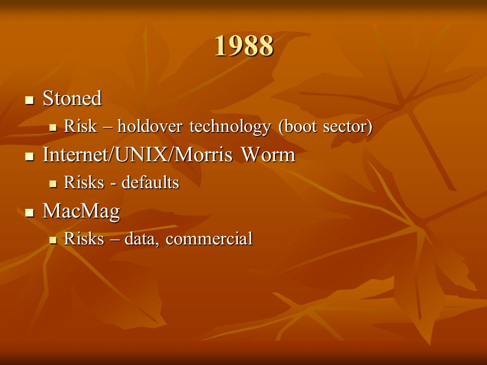 1988 Stoned Stoned Risk – holdover technology (boot sector) Risk – holdover technology (boot sector) Internet/UNIX/Morris Worm Internet/UNIX/Morris Worm Risks - defaults Risks - defaults MacMag MacMag Risks – data, commercial Risks – data, commercial