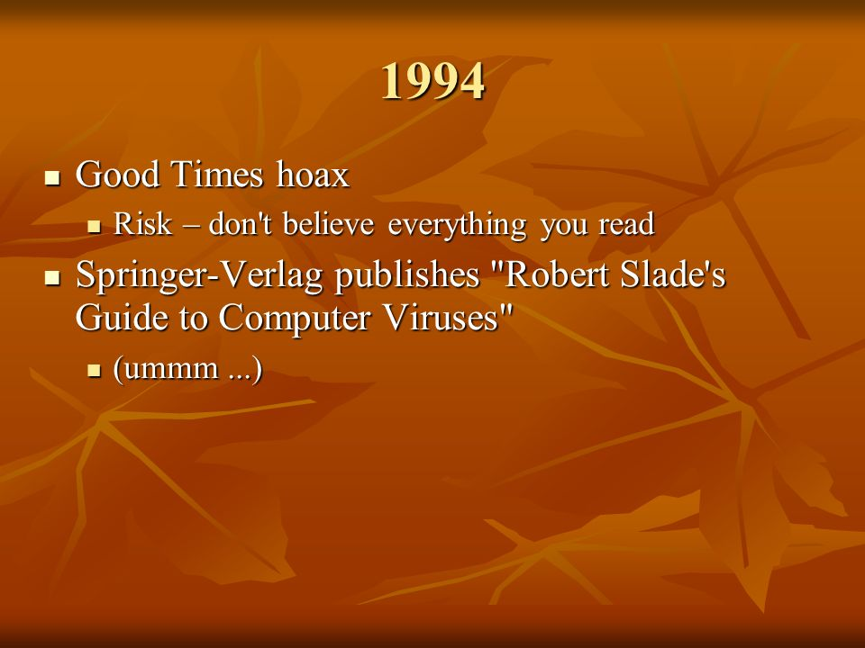 1994 Good Times hoax Good Times hoax Risk – don t believe everything you read Risk – don t believe everything you read Springer-Verlag publishes Robert Slade s Guide to Computer Viruses Springer-Verlag publishes Robert Slade s Guide to Computer Viruses (ummm...) (ummm...)