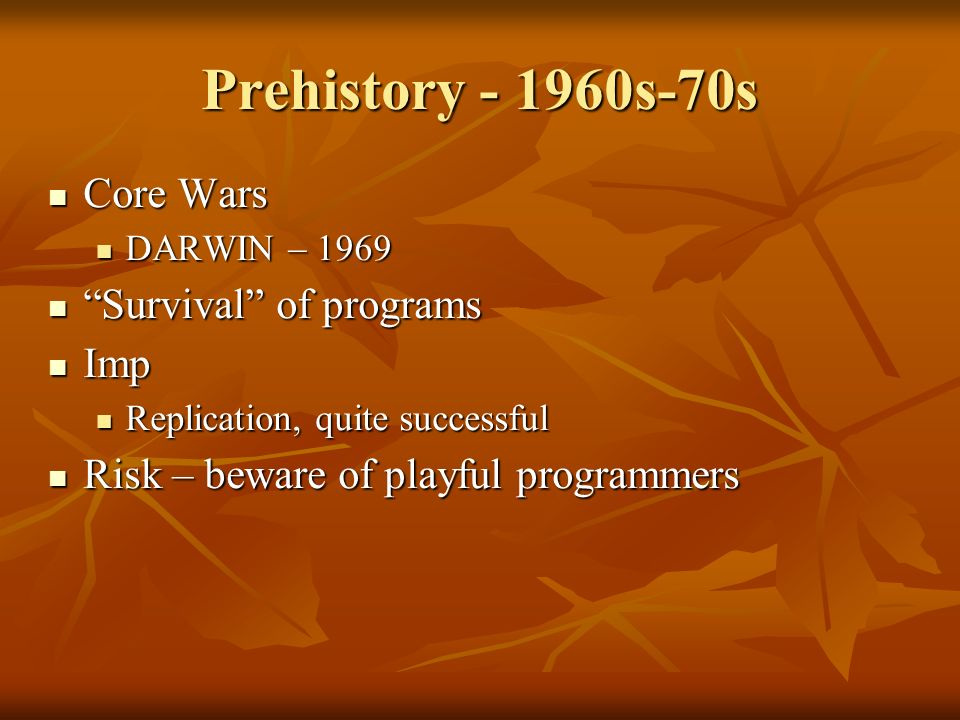 Prehistory - 1960s-70s Core Wars Core Wars DARWIN – 1969 DARWIN – 1969 Survival of programs Survival of programs Imp Imp Replication, quite successful Replication, quite successful Risk – beware of playful programmers Risk – beware of playful programmers