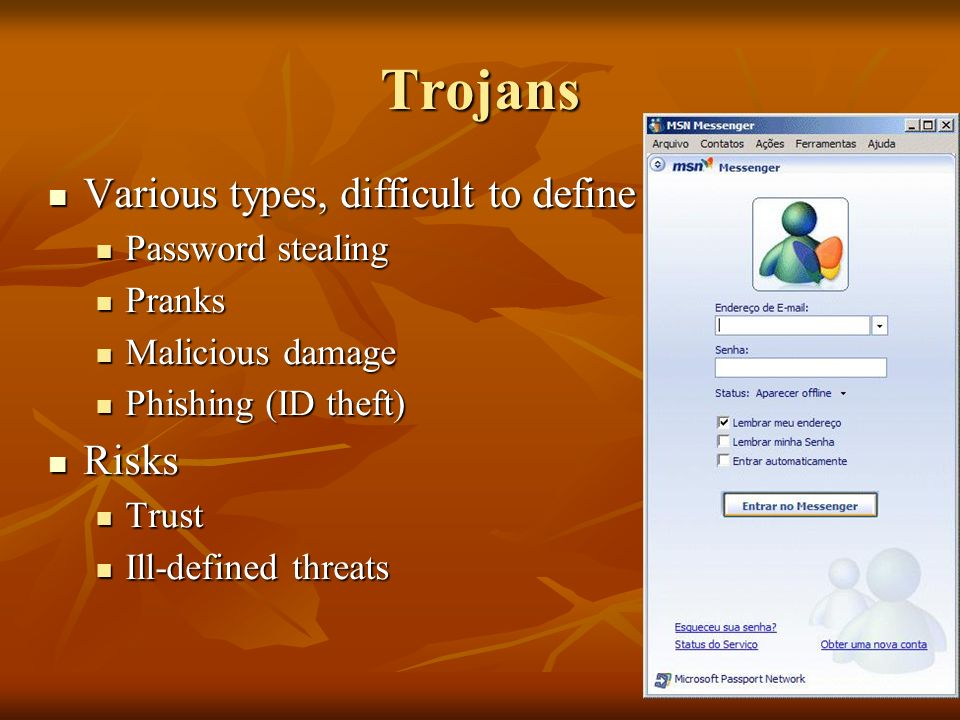 Trojans Various types, difficult to define Various types, difficult to define Password stealing Password stealing Pranks Pranks Malicious damage Malicious damage Phishing (ID theft) Phishing (ID theft) Risks Risks Trust Trust Ill-defined threats Ill-defined threats
