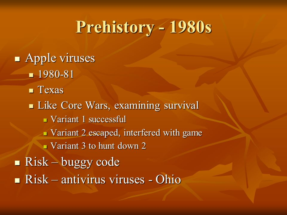 Prehistory - 1980s Apple viruses Apple viruses 1980-81 1980-81 Texas Texas Like Core Wars, examining survival Like Core Wars, examining survival Variant 1 successful Variant 1 successful Variant 2 escaped, interfered with game Variant 2 escaped, interfered with game Variant 3 to hunt down 2 Variant 3 to hunt down 2 Risk – buggy code Risk – buggy code Risk – antivirus viruses - Ohio Risk – antivirus viruses - Ohio