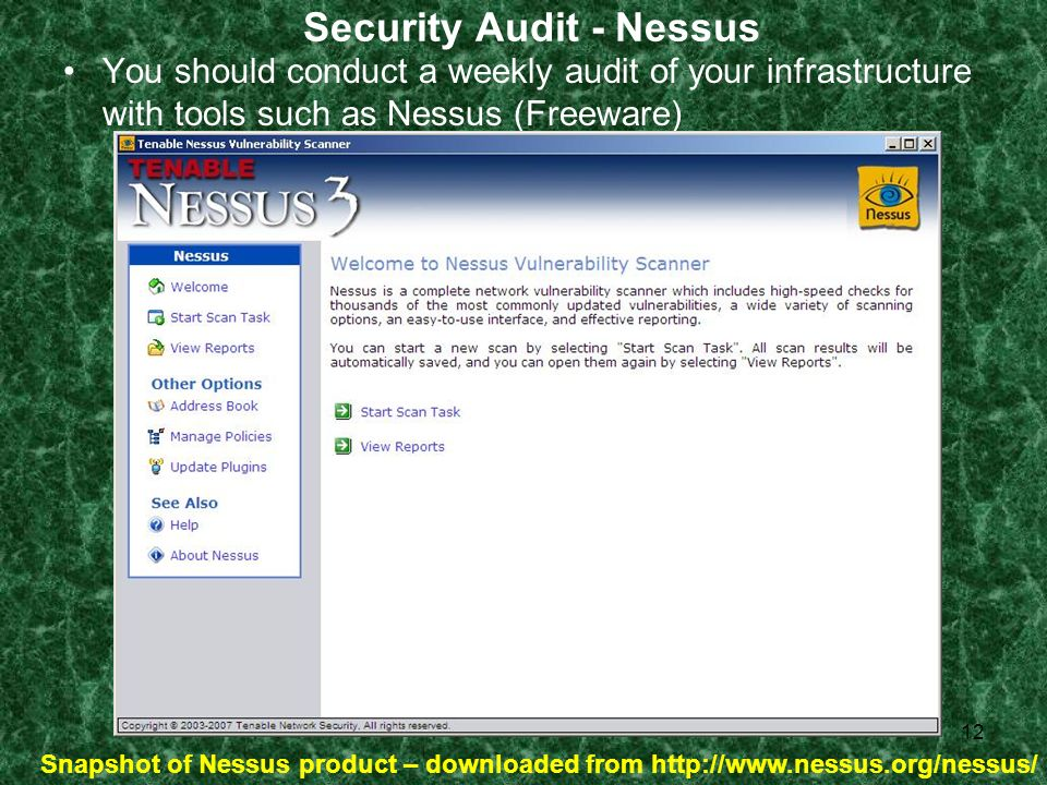 12 Security Audit - Nessus You should conduct a weekly audit of your infrastructure with tools such as Nessus (Freeware) Snapshot of Nessus product – downloaded from http://www.nessus.org/nessus/