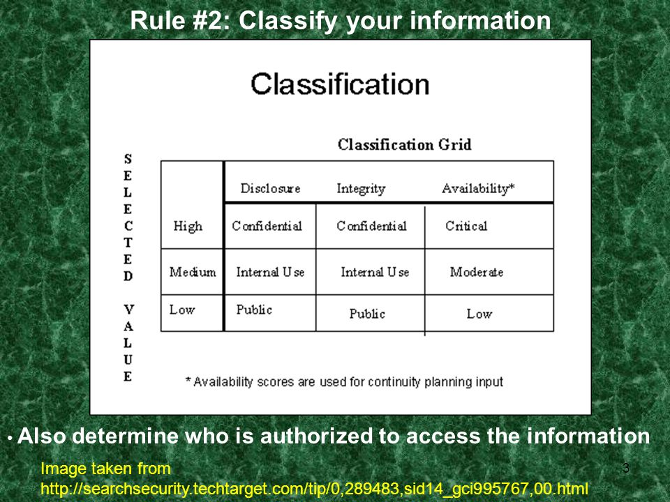 3 Rule #2: Classify your information Also determine who is authorized to access the information Image taken from http://searchsecurity.techtarget.com/tip/0,289483,sid14_gci995767,00.html