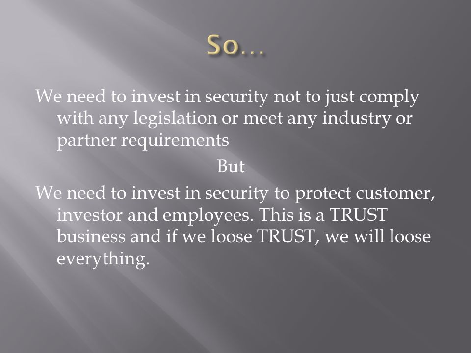 We need to invest in security not to just comply with any legislation or meet any industry or partner requirements But We need to invest in security t